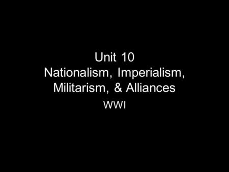 Unit 10 Nationalism, Imperialism, Militarism, & Alliances WWI.