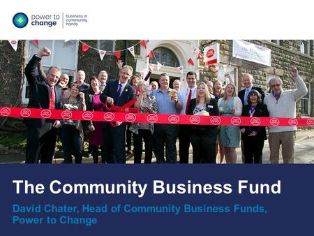 The Community Business Fund David Chater, Head of Community Business Funds, Power to Change.