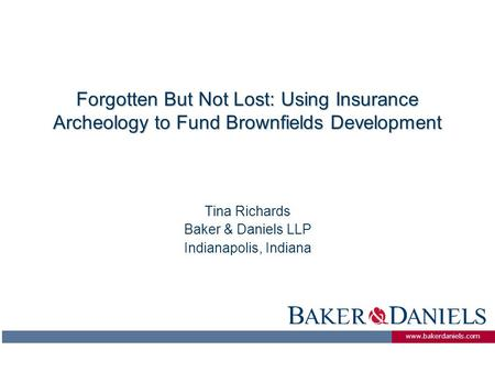Www.bakerdaniels.com Forgotten But Not Lost: Using Insurance Archeology to Fund Brownfields Development Tina Richards Baker & Daniels LLP Indianapolis,