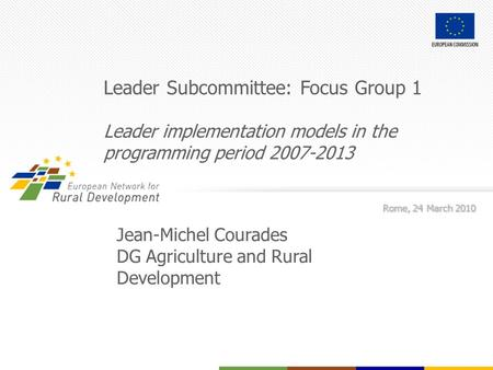 Leader Subcommittee: Focus Group 1 Leader implementation models in the programming period 2007-2013 Rome, 24 March 2010 Jean-Michel Courades DG Agriculture.