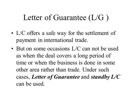 Letter of Guarantee (L/G ) L/C offers a safe way for the settlement of payment in international trade. But on some occasions L/C can not be used as when.