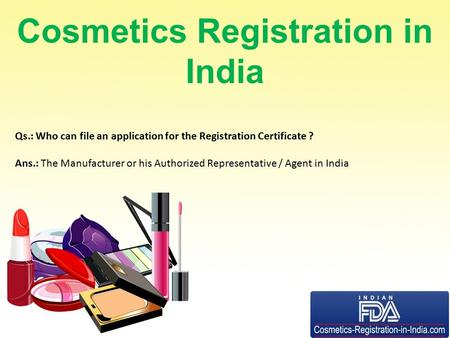 Cosmetics Registration in India Qs.: Who can file an application for the Registration Certificate ? Ans.: The Manufacturer or his Authorized Representative.