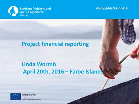 Www.interreg-npa.eu Project financial reporting Linda Wormö April 20th, 2016 – Faroe Islands.