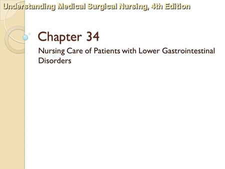 Understanding Medical Surgical <strong>Nursing</strong>, 4th Edition Chapter 34 <strong>Nursing</strong> <strong>Care</strong> of Patients with Lower Gastrointestinal Disorders.