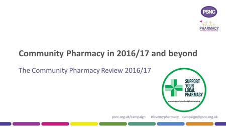 Psnc.org.uk/campaign #lovemypharmacy Community Pharmacy in 2016/17 and beyond The Community Pharmacy Review 2016/17.