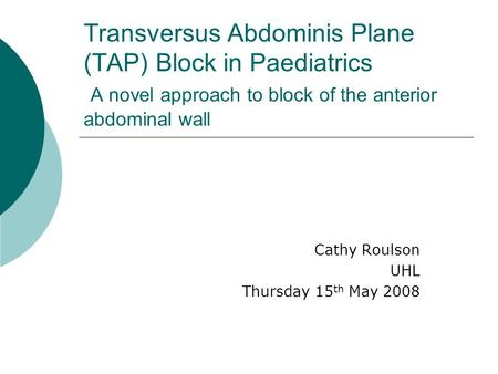 Transversus Abdominis Plane (TAP) Block in Paediatrics A novel approach to block of the anterior abdominal wall Cathy Roulson UHL Thursday 15 th May 2008.