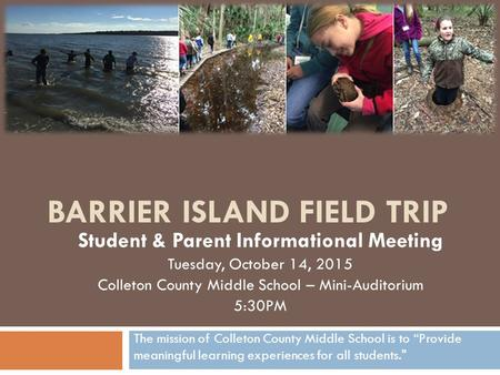 BARRIER ISLAND FIELD TRIP Student & Parent Informational Meeting Tuesday, October 14, 2015 Colleton County Middle School – Mini-Auditorium 5:30PM The mission.