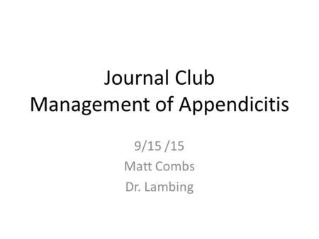 Journal Club Management of Appendicitis 9/15 /15 Matt Combs Dr. Lambing.