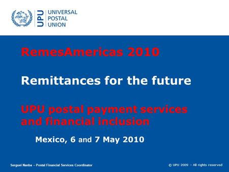 © UPU 2009 – All rights reserved RemesAmericas 2010 Remittances for the future UPU postal payment services and financial inclusion Mexico, 6 and 7 May.