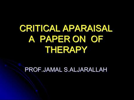CRITICAL APARAISAL OF A PAPER ON THERAPY PROF.JAMAL S.ALJARALLAH.
