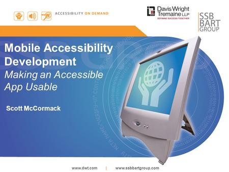 Www.dwt.com | www.ssbbartgroup.com Mobile Accessibility Development Making an Accessible App Usable Scott McCormack.