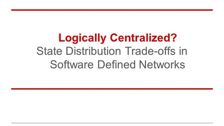 Logically Centralized? State Distribution Trade-offs in Software Defined Networks.