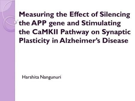 Measuring the Effect of Silencing the APP gene and Stimulating the CaMKII Pathway on Synaptic Plasticity in Alzheimer's Disease Harshita Nangunuri.