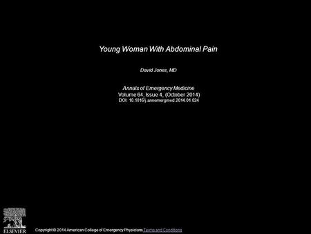 Young Woman With Abdominal Pain David Jones, MD Annals of Emergency Medicine Volume 64, Issue 4, (October 2014) DOI: 10.1016/j.annemergmed.2014.01.024.