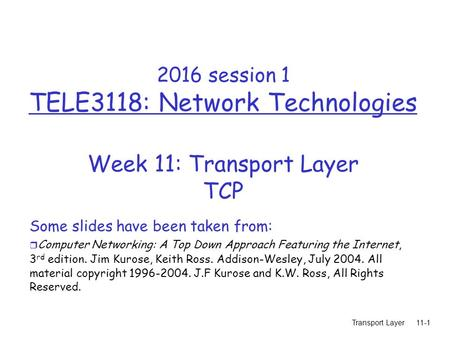 Transport Layer11-1 2016 session 1 TELE3118: Network Technologies Week 11: Transport Layer TCP Some slides have been taken from: r Computer Networking: