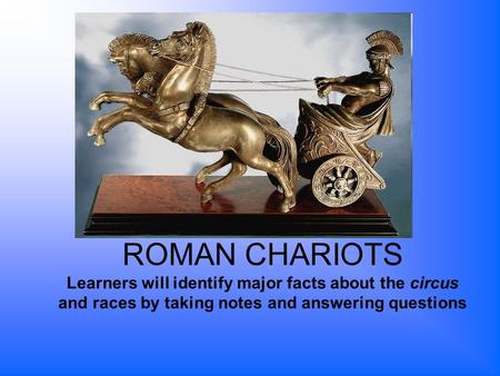 ROMAN CHARIOTS Learners will identify major facts about the circus and races by taking notes and answering questions.