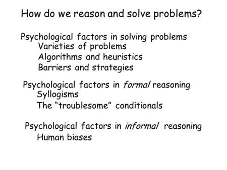 How do we reason and solve problems? Psychological factors in solving problems Varieties of problems Algorithms and heuristics Barriers and strategies.