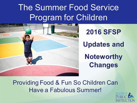 The Summer Food Service Program for Children 2016 SFSP Updates and Noteworthy Changes Providing Food & Fun So Children Can Have a Fabulous Summer!