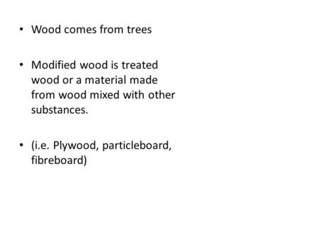 Wood comes from trees Modified wood is treated wood or a material made from wood mixed with other substances. (i.e. Plywood, particleboard, fibreboard)