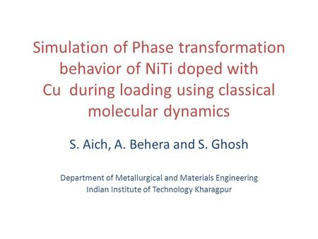 Simulation of Phase transformation behavior of NiTi doped with Cu during loading using classical molecular dynamics S. Aich, A. Behera and S. Ghosh Department.