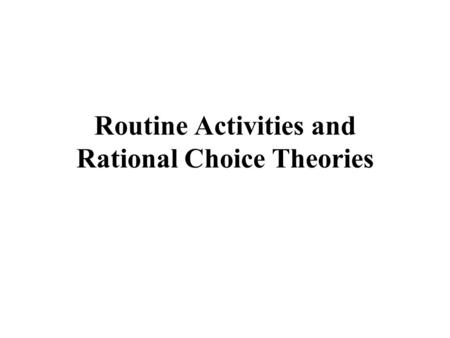 Routine Activities and Rational Choice Theories. Routine Activities Theory Direct contact predatory violations Illegal activities feed off of legal activities.