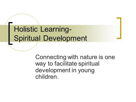 Holistic Learning- Spiritual Development Connecting with nature is one way to facilitate spiritual development in young children.