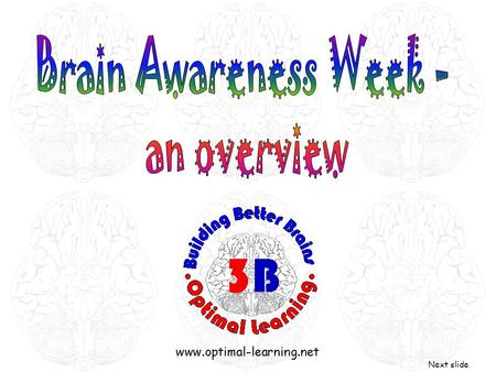 Next slide. What is a Brain Awareness Week? It is a week dedicated to increasing our understanding of the human brain - how it thinks, learns and remembers.