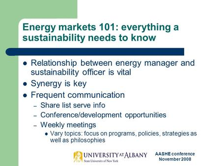 AASHE conference November 2008 Energy markets 101: everything a sustainability needs to know Relationship between energy manager and sustainability officer.