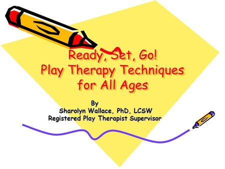 Ready, Set, Go! Play Therapy Techniques for All Ages By By Sharolyn Wallace, PhD, LCSW Sharolyn Wallace, PhD, LCSW Registered Play Therapist Supervisor.
