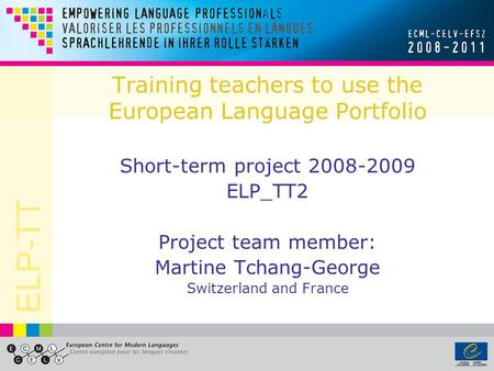 ELP-TT Training teachers to use the European Language Portfolio Short-term project 2008-2009 ELP_TT2 Project team member: Martine Tchang-George Switzerland.