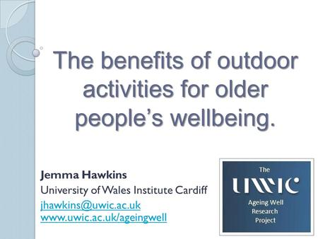 The benefits of outdoor activities for older people's wellbeing. Jemma Hawkins University of Wales Institute Cardiff