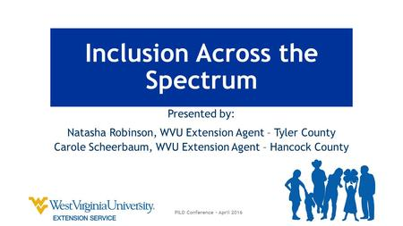 Inclusion Across the Spectrum Presented by: Natasha Robinson, WVU Extension Agent – Tyler County Carole Scheerbaum, WVU Extension Agent – Hancock County.