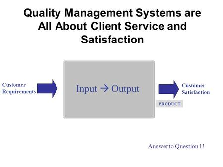 Quality Management Systems are All About Client Service and Satisfaction Customer Requirements Customer Satisfaction Input  Output PRODUCT Answer to Question.