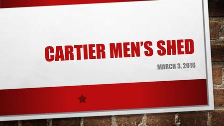 CARTIER MEN'S SHED MARCH 3, 2016. AGENDA Introductions What is a Men's Shed? Men's Shed Toolkit Overview Barriers, Rewards & Solutions Project ideas Next.