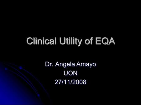 Clinical Utility of EQA Dr. Angela Amayo UON27/11/2008.