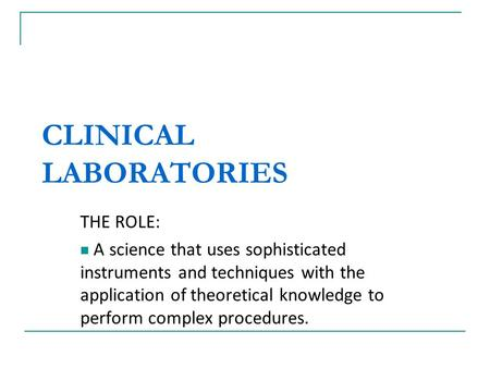 CLINICAL LABORATORIES THE ROLE: A science that uses sophisticated instruments and techniques with the application of theoretical knowledge to perform complex.