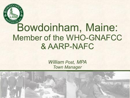 Bowdoinham, Maine: Member of the WHO-GNAFCC & AARP-NAFC William Post, MPA Town Manager.