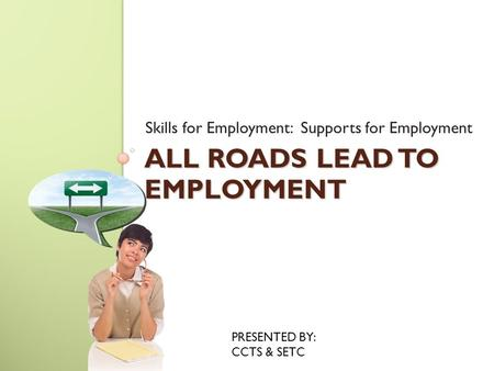 ALL ROADS LEAD TO EMPLOYMENT Skills for Employment: Supports for Employment PRESENTED BY: CCTS & SETC.