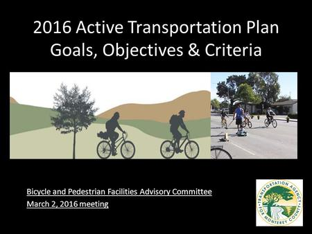 2016 Active Transportation Plan Goals, Objectives & Criteria Bicycle and Pedestrian Facilities Advisory Committee March 2, 2016 meeting.