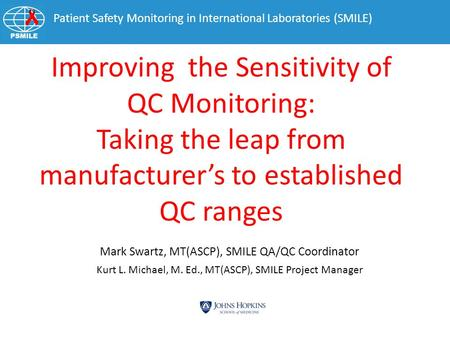 Patient Safety Monitoring in International Laboratories (SMILE) Mark Swartz, MT(ASCP), SMILE QA/QC Coordinator Improving the Sensitivity of QC Monitoring: