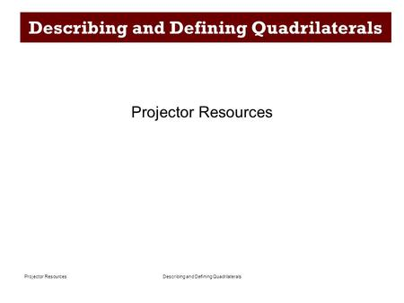 Describing and Defining QuadrilateralsProjector Resources Describing and Defining Quadrilaterals Projector Resources.