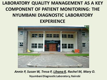 LABORATORY QUALITY MANAGEMENT AS A KEY COMPONENT OF PATIENT MONITORING: THE NYUMBANI DIAGNOSTIC LABORATORY EXPERIENCE Annie P, Susan W, Tresa P, Lihana.