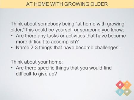 "A T HM Think about somebody being ""at home with growing older,"" this could be yourself or someone you know: Are there any tasks or activities that have."