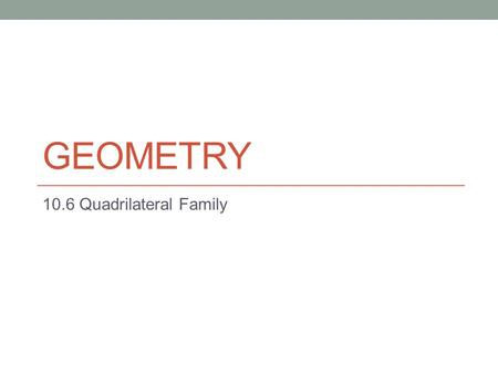 GEOMETRY 10.6 Quadrilateral Family. 10.6 Categorizing Quadrilaterals Based on Their Properties Objectives List the properties of quadrilaterals Categorize.