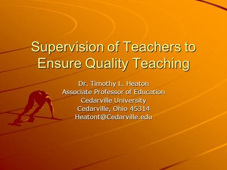 Supervision of Teachers to Ensure Quality Teaching Dr. Timothy L. Heaton Associate Professor of Education Cedarville University Cedarville, Ohio 45314.