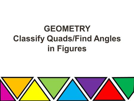 GEOMETRY Classify Quads/Find Angles in Figures. WHAT'S YOUR ANGLE Review? Isosceles & Obtuse Equilateral & Acute Isosceles & Acute Scalene &Obtuse Isosceles.