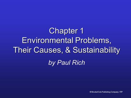 Chapter 1 Environmental Problems, Their Causes, & Sustainability by Paul Rich © Brooks/Cole Publishing Company / ITP.