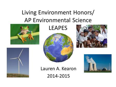 Living Environment Honors/ AP Environmental Science LEAPES Lauren A. Kearon 2014-2015.