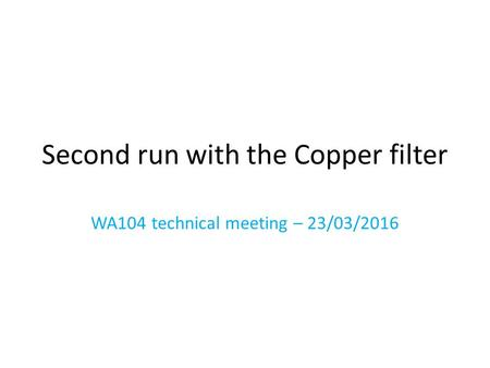 Second run with the Copper filter WA104 technical meeting – 23/03/2016.