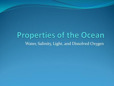 Water, Salinity, Light, and Dissolved Oxygen. Properties of Water It is the only natural substance that is found in all three states of matter on Earth-